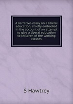 A narrative-essay on a liberal education, chiefly embodied in the account of an attempt to give a liberal education to children of the working classes