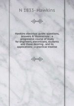 Hawkins electrical guide: questions, answers & illustrations : a progressive course of study for engineers, electricians, students and those desiring . and its applications : a practical treatise