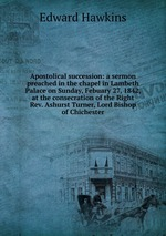 Apostolical succession: a sermon preached in the chapel in Lambeth Palace on Sunday, Febuary 27, 1842, at the consecration of the Right Rev. Ashurst Turner, Lord Bishop of Chichester