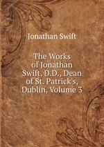 The Works of Jonathan Swift, D.D., Dean of St. Patrick`s, Dublin, Volume 3