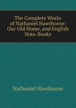 The Complete Works of Nathaniel Hawthorne: Our Old Home, and English Note-Books
