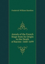Annals of the French Stage from Its Origin to the Death of Racine: 1668-1699
