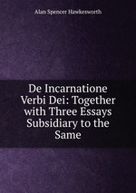 De Incarnatione Verbi Dei: Together with Three Essays Subsidiary to the Same