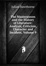 The Masterpieces and the History of Literature: Analysis, Criticism, Character and Incident, Volume 9