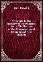 A Tribute to the Memory of the Pilgrims: And a Vindication of the Congregational Churches of New England