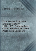 True Stories from New England History, 1620-1803: Grandfather`s Chair Complete in Three Parts, with Questions