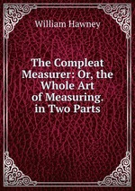 The Compleat Measurer: Or, the Whole Art of Measuring. in Two Parts