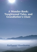 A Wonder-Book: Tanglewood Tales, and Grandfather`s Chair