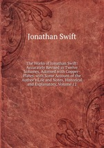 The Works of Jonathan Swift: Accurately Revised in Twelve Volumes, Adorned with Copper-Plates. with Some Account of the Author`s Life and Notes, Historical and Explanatory, Volume 12