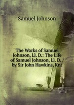 The Works of Samuel Johnson, Ll. D.: The Life of Samuel Johnson, Ll. D. / by Sir John Hawkins, Knt