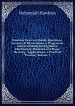 Hawkins Electrical Guide: Questions, Answers & Illustrations; a Progressive Course of Study for Engineers, Electricians, Students and Those Desiring . Applications; a Practical Treatise, Volume 3