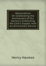 Observations On Celebrating the Anniversary of Our Saviour`s Instituting the Lord`s Supper. with an Anniversary Service