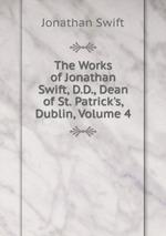 The Works of Jonathan Swift, D.D., Dean of St. Patrick`s, Dublin, Volume 4