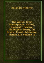 The World`s Great Masterpieces: History, Biography, Science, Philosophy, Poetry, the Drama, Travel, Adventure, Fiction, Etc, Volume 16