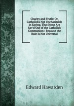 Charity and Truth: Or, Catholicks Not Uncharitable in Saying, That None Are Sav`d Out of the Catholick Communion : Because the Rule Is Not Universal