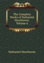 The Complete Works of Nathaniel Hawthorne, Volume 6