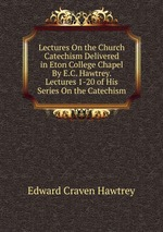 Lectures On the Church Catechism Delivered in Eton College Chapel By E.C. Hawtrey. Lectures 1-20 of His Series On the Catechism