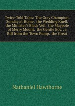 Twice-Told Tales: The Gray Champion. Sunday at Home. the Wedding Knell. the Minister`s Black Veil. the Maypole of Merry Mount. the Gentle Boy. . a Rill from the Town Pump. the Great