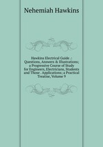 Hawkins Electrical Guide .: Questions, Answers & Illustrations; a Progressive Course of Study for Engineers, Electricians, Students and Those . Applications; a Practical Treatise, Volume 9