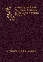 Annals of the French Stage from Its Origin to the Death of Racine, Volume 2