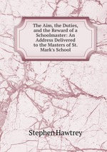 The Aim, the Duties, and the Reward of a Schoolmaster: An Address Delivered to the Masters of St. Mark`s School