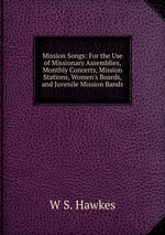 Mission Songs: For the Use of Missionary Assemblies, Monthly Concerts, Mission Stations, Women`s Boards, and Juvenile Mission Bands