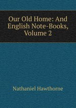 Our Old Home: And English Note-Books, Volume 2