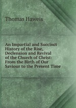 An Impartial and Succinct History of the Rise, Declension and Revival of the Church of Christ: From the Birth of Our Saviour to the Present Time
