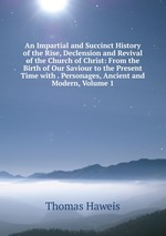 An Impartial and Succinct History of the Rise, Declension and Revival of the Church of Christ: From the Birth of Our Saviour to the Present Time with . Personages, Ancient and Modern, Volume 1
