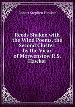 Reeds Shaken with the Wind Poems. the Second Cluster, by the Vicar of Morwenstow R.S. Hawker