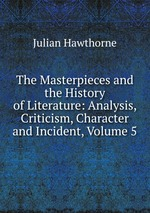 The Masterpieces and the History of Literature: Analysis, Criticism, Character and Incident, Volume 5