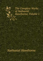 The Complete Works of Nathaniel Hawthorne, Volume 1
