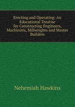 Erecting and Operating: An Educational Treatise for Constructing Engineers, Machinists, Millwrights and Master Builders