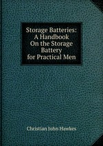 Storage Batteries: A Handbook On the Storage Battery for Practical Men