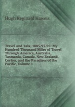 Travel and Talk, 1885-93-95: My Hundred Thousand Miles of Travel Through America, Australia, Tasmania, Canada, New Zealand, Ceylon, and the Paradises of the Pacific, Volume 1