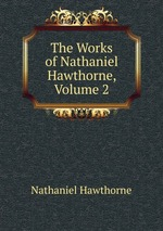 The Works of Nathaniel Hawthorne, Volume 2