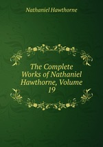The Complete Works of Nathaniel Hawthorne, Volume 19