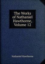 The Works of Nathaniel Hawthorne, Volume 12