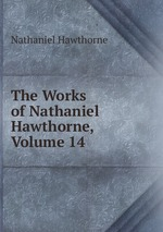 The Works of Nathaniel Hawthorne, Volume 14