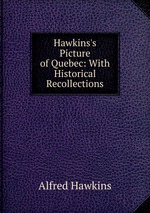 Hawkins`s Picture of Quebec: With Historical Recollections