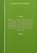 Memoir of Mrs. Mary E. Van Lennep: Only Daughter of the Rev. Joel Hawes, D.D. and Wife of the Rev. Henry J. Van Lennep, Missionary in Turkey