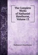 The Complete Works of Nathaniel Hawthorne, Volume 13