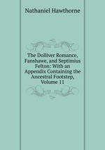 The Dolliver Romance, Fanshawe, and Septimius Felton: With an Appendix Containing the Ancestral Footstep, Volume 11