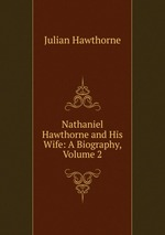 Nathaniel Hawthorne and His Wife: A Biography, Volume 2