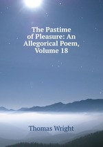 The Pastime of Pleasure: An Allegorical Poem, Volume 18