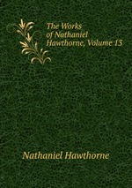 The Works of Nathaniel Hawthorne, Volume 13