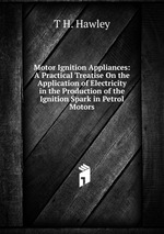 Motor Ignition Appliances: A Practical Treatise On the Application of Electricity in the Production of the Ignition Spark in Petrol Motors