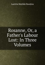 Rosanne, Or, a Father`s Labour Lost: In Three Volumes