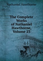 The Complete Works of Nathaniel Hawthorne, Volume 23