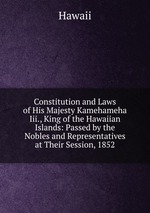 Constitution and Laws of His Majesty Kamehameha Iii., King of the Hawaiian Islands: Passed by the Nobles and Representatives at Their Session, 1852